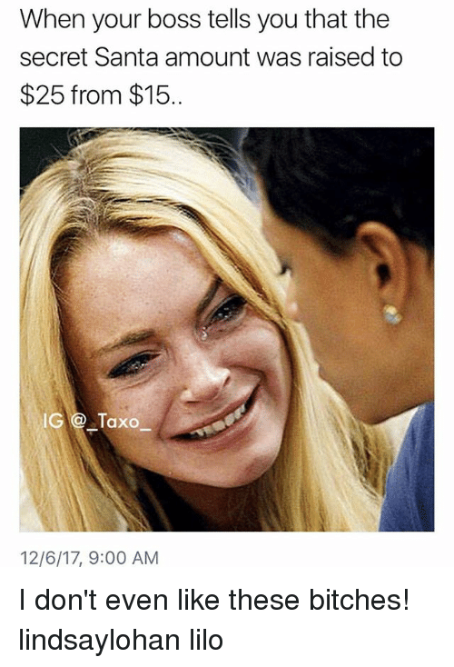 secret santa: When your boss tells you that the  secret Santa amount was raised to  $25 from $15.  IG@ Taxo  12/6/17, 9:00 AM I don't even like these bitches! lindsaylohan lilo
