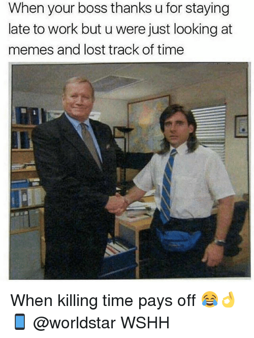 Memes, Worldstar, and Wshh: When your boss thanks u for staying  late to work but u were just looking at  memes and lost track of time When killing time pays off 😂👌📱 @worldstar WSHH