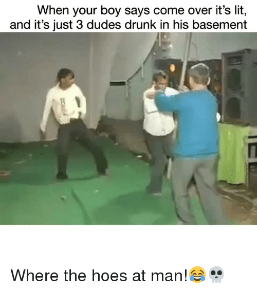 It's lit: When your boy says come over it's lit,  and it's just 3 dudes drunk in his basement Where the hoes at man!😂💀