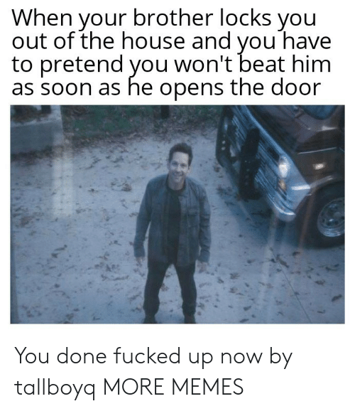 Locks: When your brother locks you  out of the house and vou have  to pretend you won't beat him  as soon as he opens the door You done fucked up now by tallboyq MORE MEMES