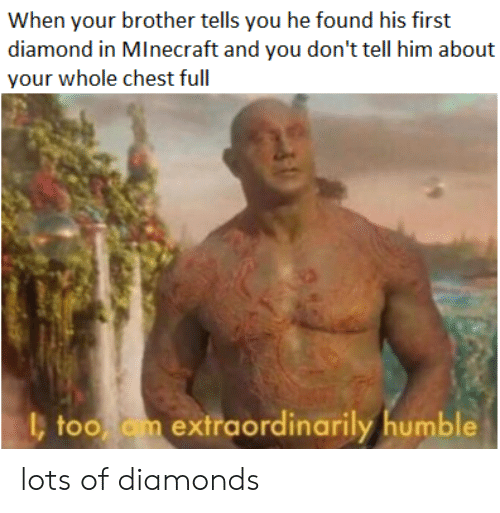 Minecraft, Diamond, and Humble: When your brother tells you he found his first  diamond in MInecraft and you don't tell him about  your whole chest full  l, too om extraordinarily humble lots of diamonds