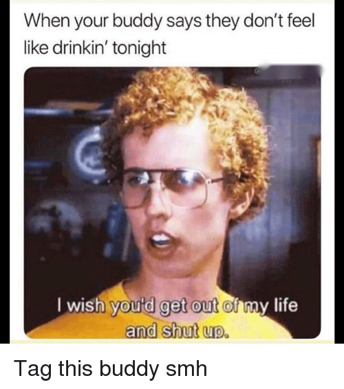 Funny, Life, and Shut Up: When your buddy says they don't feel  like drinkin' tonight  get out o  and shut up.  l wish  youtd get out of nay life Tag this buddy smh