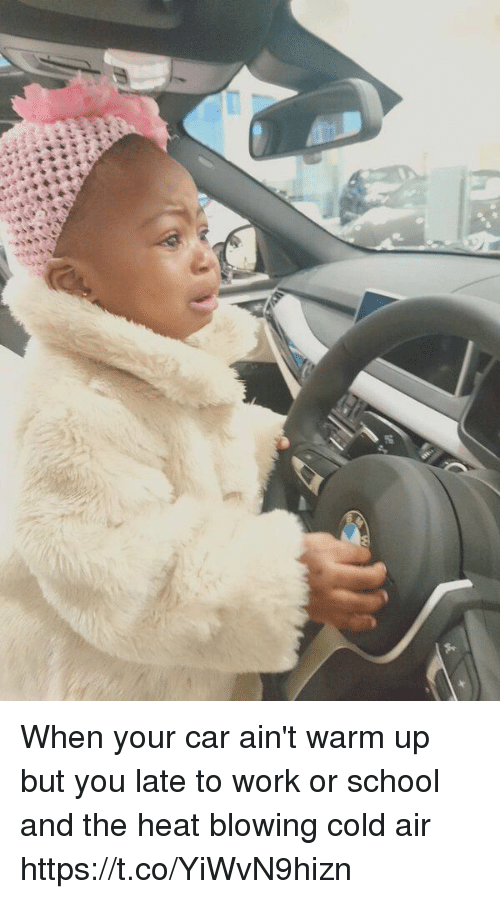 School, Work, and Heat: When your car ain't warm up but you late to work or school and the heat blowing cold air https://t.co/YiWvN9hizn