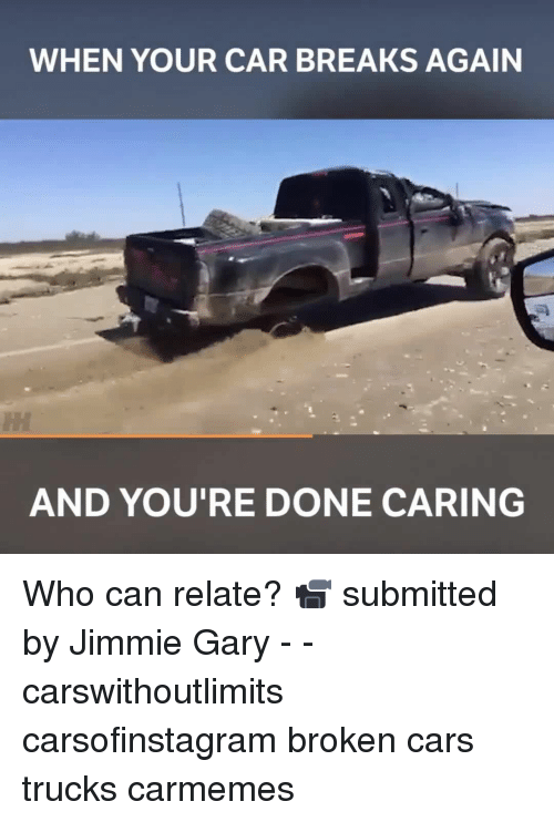 Jimmie: WHEN YOUR CAR BREAKS AGAIN  AND YOU'RE DONE CARING Who can relate? 📹 submitted by Jimmie Gary - - carswithoutlimits carsofinstagram broken cars trucks carmemes