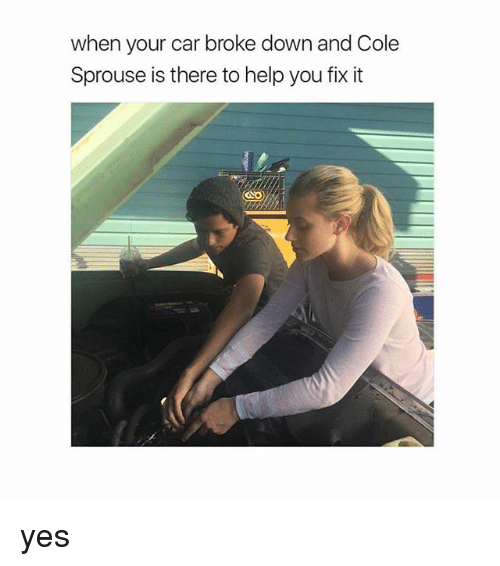 Help, Girl Memes, and Cole Sprouse: when your car broke down and Cole  Sprouse is there to help you fix it yes
