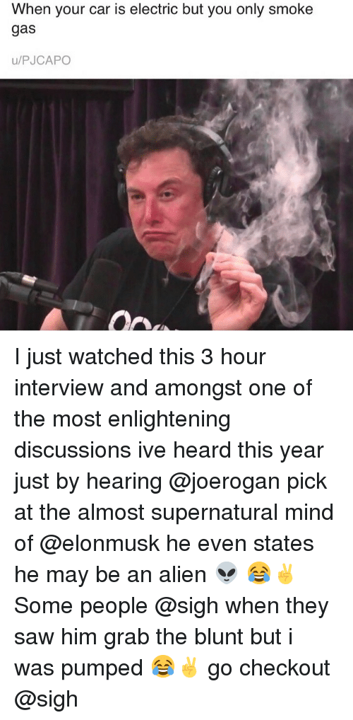 Saw, Alien, and Supernatural: When your car is electric but you only smoke  gas  u/PJCAPO I just watched this 3 hour interview and amongst one of the most enlightening discussions ive heard this year just by hearing @joerogan pick at the almost supernatural mind of @elonmusk he even states he may be an alien 👽 😂✌️ Some people @sigh when they saw him grab the blunt but i was pumped 😂✌️ go checkout @sigh