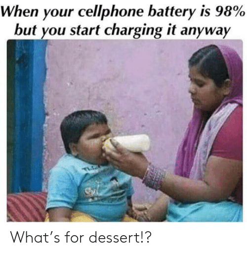 Dessert: When your cellphone battery is 98%  but you start charging it anyway  TLO What's for dessert!?