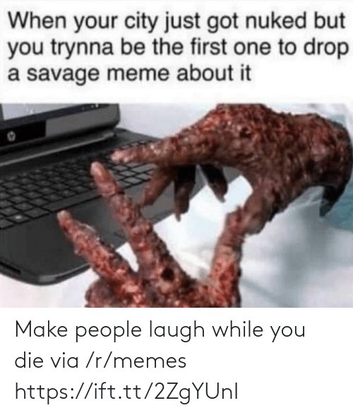 Drop A: When your city just got nuked but  you trynna be the first one to drop  a savage meme about it Make people laugh while you die via /r/memes https://ift.tt/2ZgYUnI