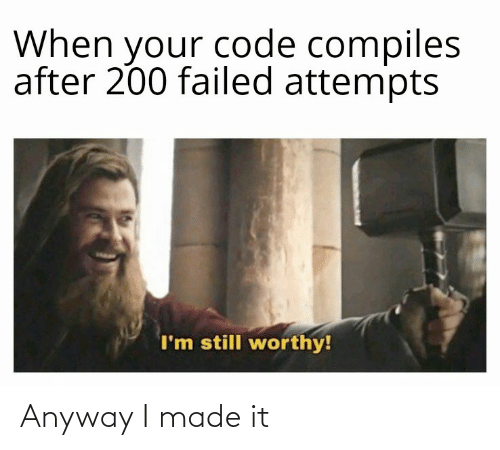 anyway: When your code compiles  after 200 failed attempts  I'm still worthy! Anyway I made it