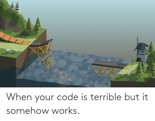 works: When your code is terrible but it somehow works.
