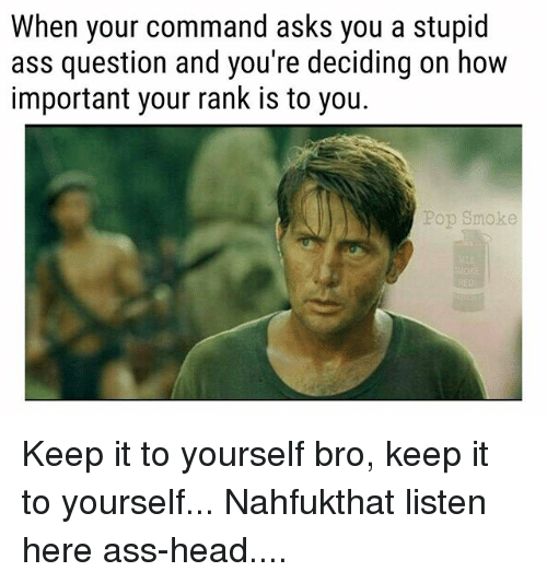 Ass, Head, and Memes: When your command asks you a stupid  ass question and you're deciding on how  important your rank is to you.  Pop Smoke Keep it to yourself bro, keep it to yourself... Nahfukthat listen here ass-head....