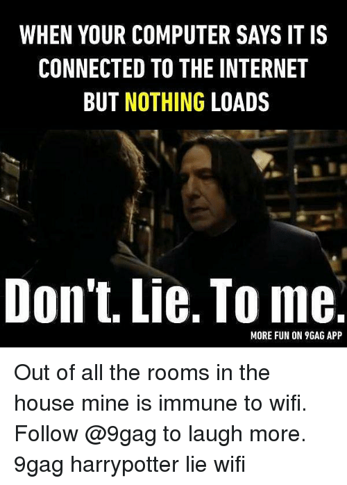 9gag, Internet, and Memes: WHEN YOUR COMPUTER SAYS IT IS  CONNECTED TO THE INTERNET  BUT NOTHING LOADS  Don't. Lie. To me  MORE FUN ON 9GAG APP Out of all the rooms in the house mine is immune to wifi. Follow @9gag to laugh more. 9gag harrypotter lie wifi