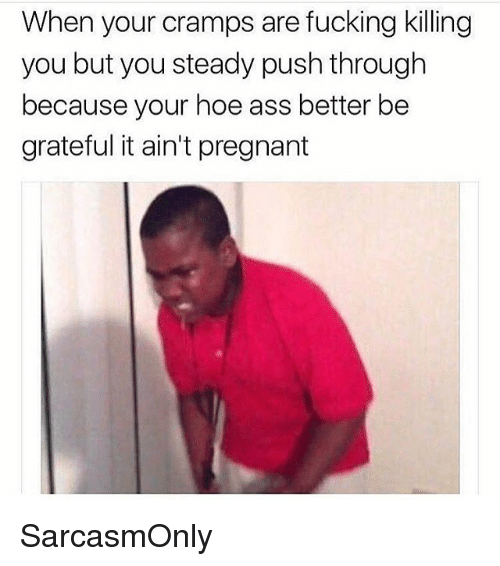Ass, Fucking, and Funny: When your cramps are fucking killing  you but you steady push through  because your hoe ass better be  grateful it ain't pregnant SarcasmOnly