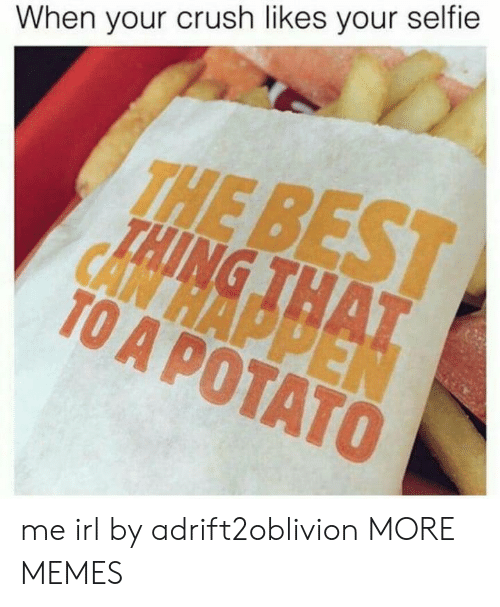 When Your Crush: When your crush likes your selfie  THE  TO A POTATO me irl by adrift2oblivion MORE MEMES
