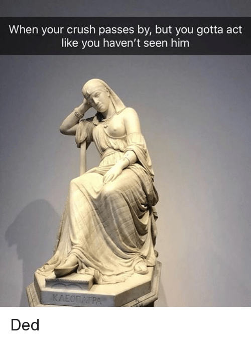 Crush, Classical Art, and Act: When your crush passes by, but you gotta act  like you haven't seen him Ded