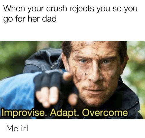 When Your Crush: When your crush rejects you so you  go for her dad  Improvise. Adapt. Overcome Me irl
