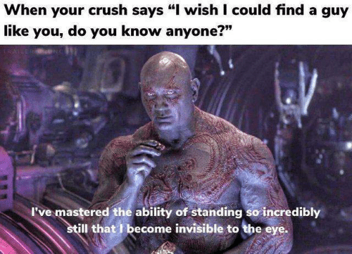 """When Your Crush: When your crush says """"I wish I could find a guy  like you, do you know anyone?""""  779  I've mastered the ability of standing so incredibly  ill that I become invisible to the eye."""