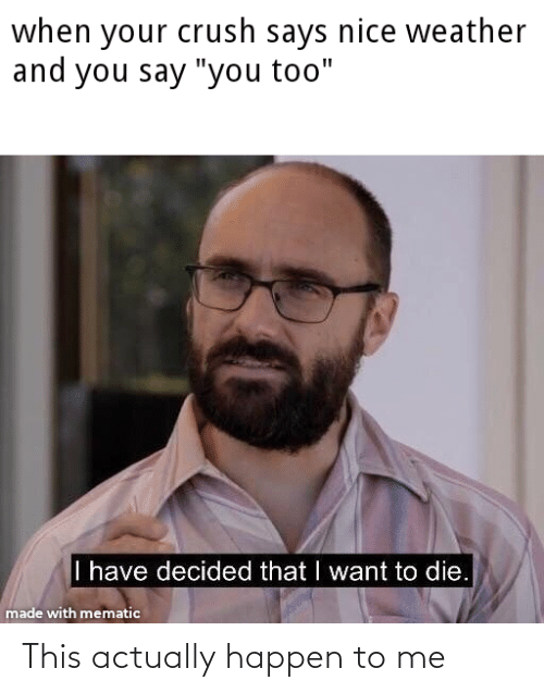 """And You Say You Too: when your crush says nice weather  and you say """"you too""""  I have decided that I want to die.  made with mematic This actually happen to me"""