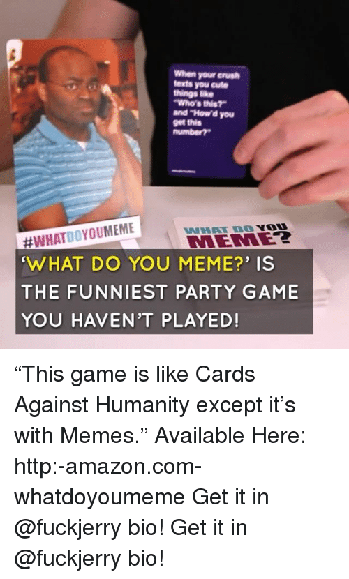 """You Meme: When your crush  texts you cute  things ike  Who's this?  and """"How'd you  get this  #WHATDOYOUMEME  WHAT DO YOU MEME?' IS  THE FUNNIEST PARTY GAME  YOU HAVEN'T PLAYED!  WHAT DO YO  MEMEZ """"This game is like Cards Against Humanity except it's with Memes."""" Available Here: http:-amazon.com-whatdoyoumeme Get it in @fuckjerry bio! Get it in @fuckjerry bio!"""