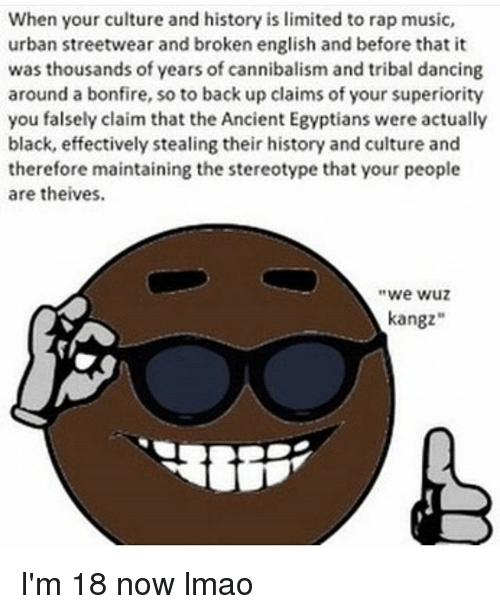 """Wuz: When your culture and history is limited to rap music,  urban streetwear and broken english and before that it  was thousands of years of cannibalism and tribal dancing  around a bonfire, so to back up claims of your superiority  you falsely claim that the Ancient Egyptians were actually  black, effectively stealing their history and culture and  therefore maintaining the stereotype that your people  are theives.  we wuz  kangz"""" I'm 18 now lmao"""