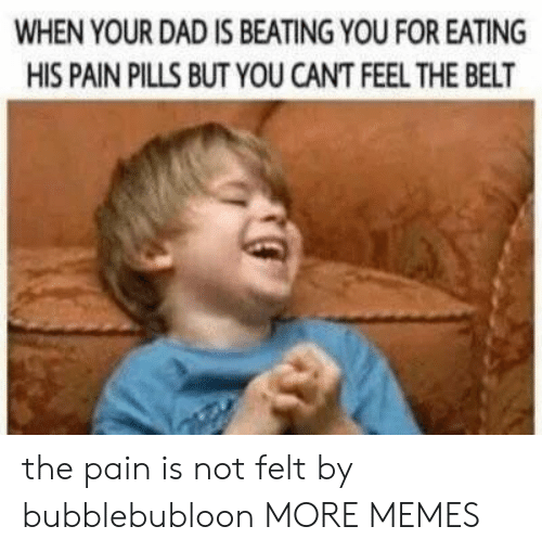 Dad, Dank, and Memes: WHEN YOUR DAD IS BEATING YOU FOR EATING  HIS PAIN PILLS BUT YOU CANT FEEL THE BELT the pain is not felt by bubblebubloon MORE MEMES