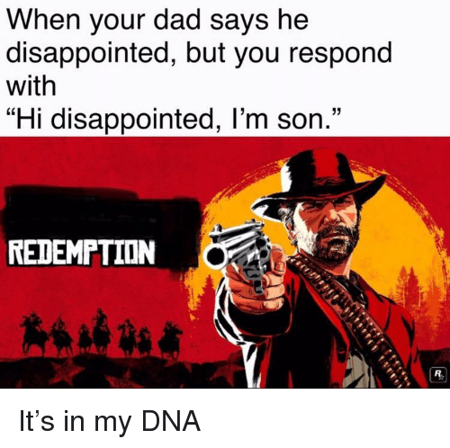 "Dad, Disappointed, and Dna: When your dad says he  disappointed, but you respond  with  ""Hi disappointed, l'm son.""  REDEMPTION It's in my DNA"