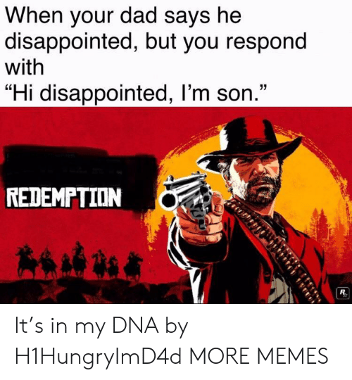 "Dad, Dank, and Disappointed: When your dad says he  disappointed, but you respond  with  ""Hi disappointed, l'm son.""  REDEMPTION It's in my DNA by H1HungryImD4d MORE MEMES"
