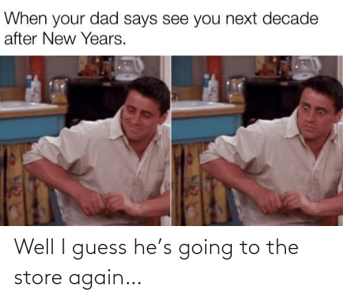 Guess: When your dad says see you next decade  after New Years. Well I guess he's going to the store again…