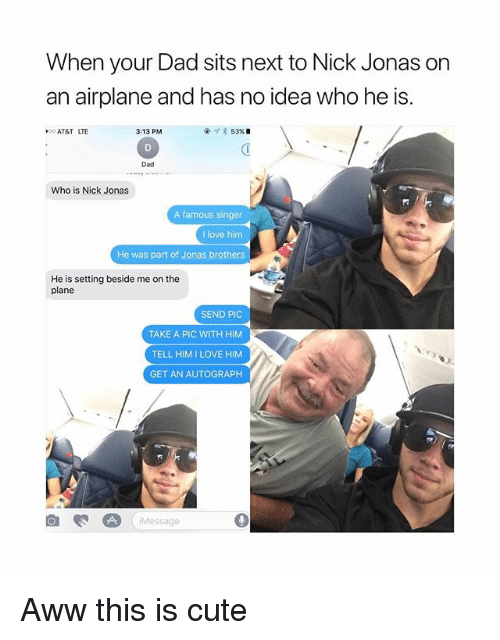 Aww, Cute, and Dad: When your Dad sits next to Nick Jonas on  an airplane and has no idea who he is.  OO AT&T LTE  3:13 PM  53%.  Dad  Who is Nick Jonas  A famous singer  I love him  He was part of Jonas brothers  He is setting beside me on the  plane  SEND PIC  TAKE A PIC WITH HIM  TELL HIMILOVE HIM  GET AN AUTOGRAPH  /Message Aww this is cute