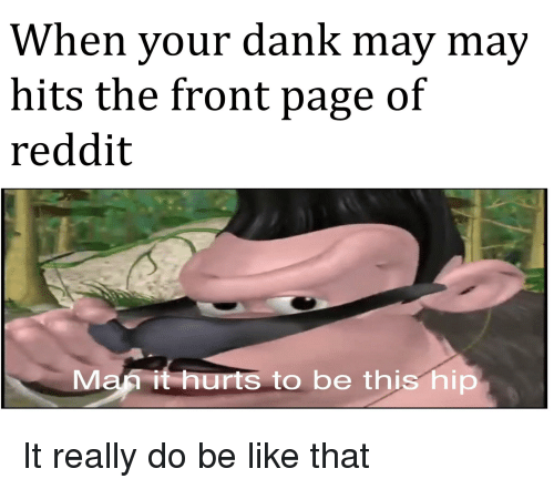 Be Like, Dank, and Reddit: When your dank may may  hits the front page of  reddit  Man it hurts to be this hip