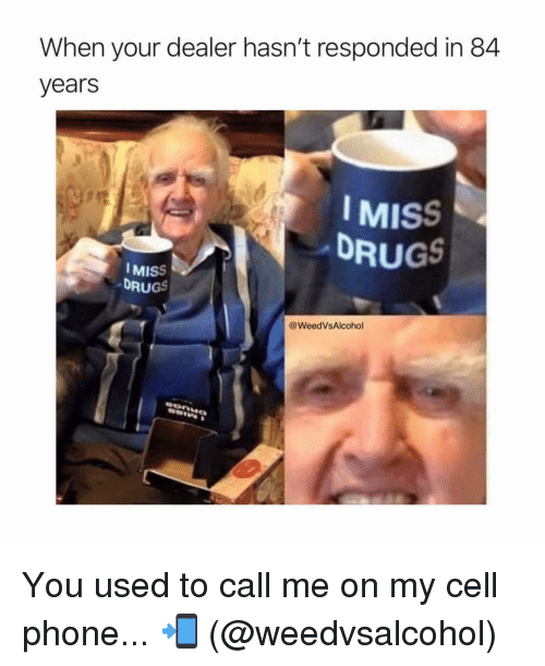 Drugs, Memes, and Phone: When your dealer hasn't responded in 84  years  IMISS  DRUGS  MISS  DRUGS  @WeedVsAlcohol You used to call me on my cell phone... 📲 (@weedvsalcohol)