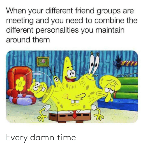 meeting: When your different friend groups are  meeting and you need to combine the  different personalities you maintain  around them Every damn time