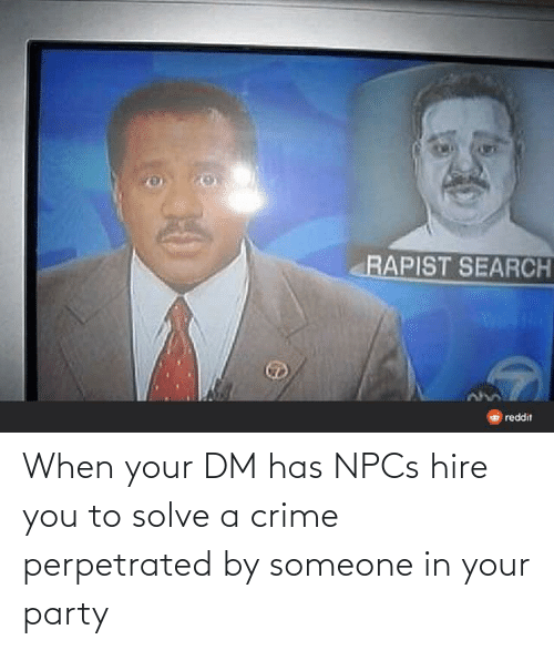 hire: When your DM has NPCs hire you to solve a crime perpetrated by someone in your party