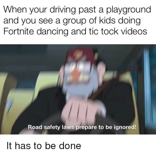 Dancing, Driving, and Videos: When your driving past a playground  and you see a group of kids doing  Fortnite dancing and tic tock videos  Road safety laws prepare to be ignored! It has to be done
