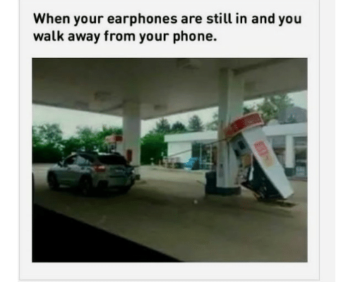 Phone, Earphones, and You: When your earphones are still in and you  walk away from your phone.