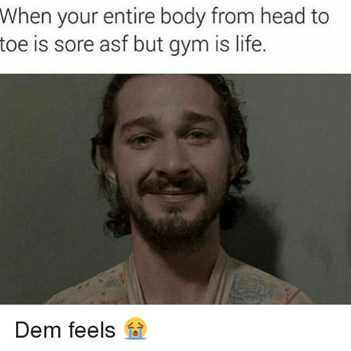 Dem Feels: When your entire body from head to  toe is sore asf but gym is life. Dem feels 😭