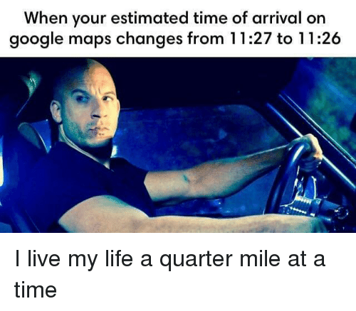 Arrival: When your estimated time of arrival on  google maps changes from 11:27 to 11:26 I live my life a quarter mile at a time