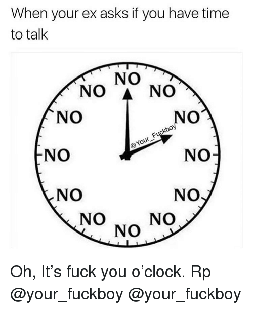 Fuck You, Fuckboy, and Memes: When your ex asks if you have time  to talk  NO  NO A NO  NO  NO  oy  NO  NO  NO  NO  NO  NO  NO Oh, It's fuck you o'clock. Rp @your_fuckboy @your_fuckboy