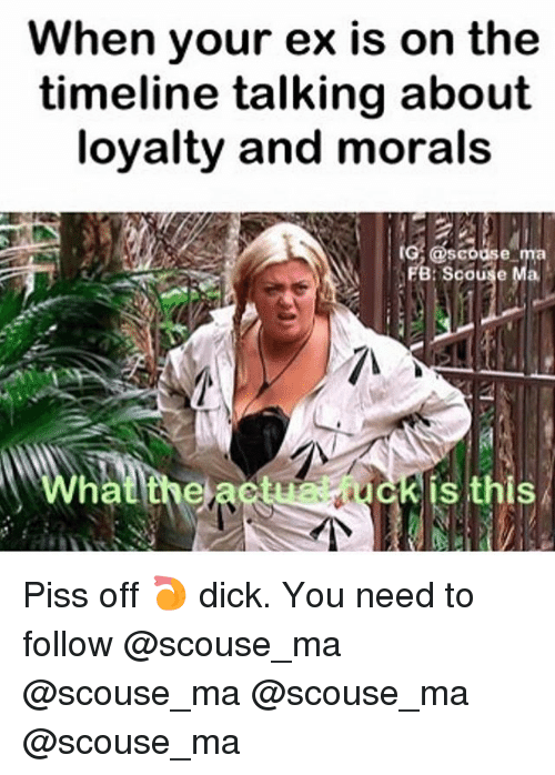 Memes, Dick, and 🤖: When your ex is on the  timeline talking about  loyalty and morals  ol eseruse  FB: Scouse Ma  na  is this Piss off 🍤 dick. You need to follow @scouse_ma @scouse_ma @scouse_ma @scouse_ma