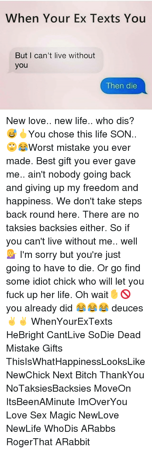 New Love: When Your Ex Texts You  But I can't live without  you  Then die New love.. new life.. who dis? 😅🖕You chose this life SON..🙄😂Worst mistake you ever made. Best gift you ever gave me.. ain't nobody going back and giving up my freedom and happiness. We don't take steps back round here. There are no taksies backsies either. So if you can't live without me.. well💁 I'm sorry but you're just going to have to die. Or go find some idiot chick who will let you fuck up her life. Oh wait✋🚫 you already did 😂😂😂 deuces ✌✌ WhenYourExTexts HeBright CantLive SoDie Dead Mistake Gifts ThisIsWhatHappinessLooksLike NewChick Next Bitch ThankYou NoTaksiesBacksies MoveOn ItsBeenAMinute ImOverYou Love Sex Magic NewLove NewLife WhoDis ARabbs RogerThat ARabbit