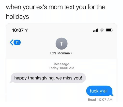 Ex's, Relationships, and Thanksgiving: when your ex's mom text you for the  holidays  10:07 7  Ex's Momma>  iMessage  Today 10:06 AM  happy thanksgiving, we miss you!  fuck y'all  Read 10:07 AM