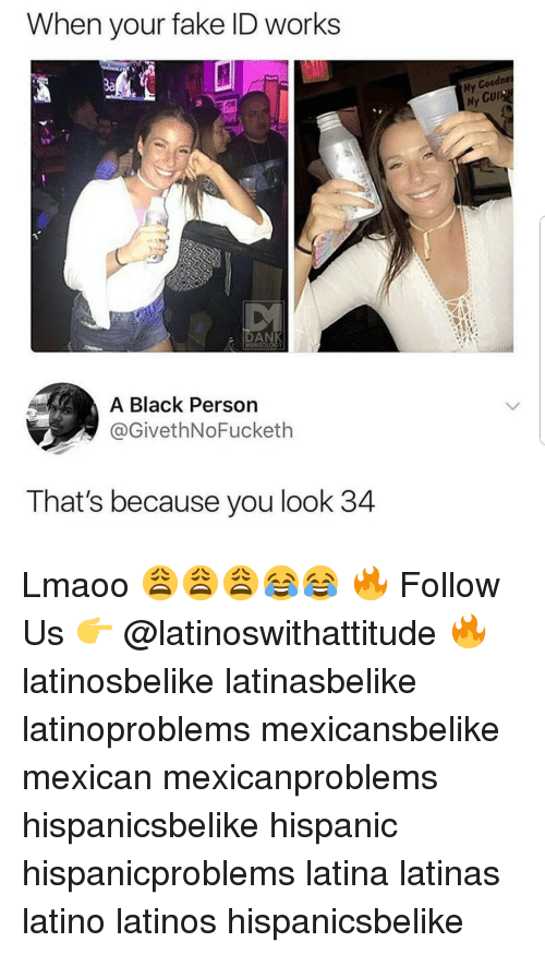 Fake, Latinos, and Memes: When your fake ID works  My Goodne  My Cur  a DAN  MEMEOLOGY  A Black Persorn  @GivethNoFucketh  That's because you look 34 Lmaoo 😩😩😩😂😂 🔥 Follow Us 👉 @latinoswithattitude 🔥 latinosbelike latinasbelike latinoproblems mexicansbelike mexican mexicanproblems hispanicsbelike hispanic hispanicproblems latina latinas latino latinos hispanicsbelike
