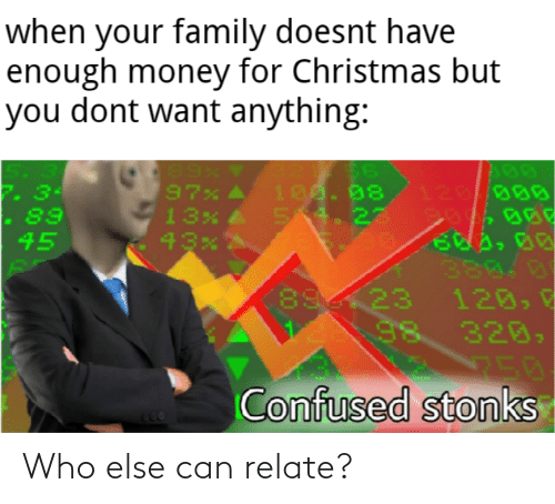 Christmas, Confused, and Family: when your family doesnt have  enough money for Christmas but  you dont want anything:  97%  13x A  100. 08  54. 22  120//000  2. 34  - 89  45  380.0  120,  98 320,  750  Confused stonks Who else can relate?