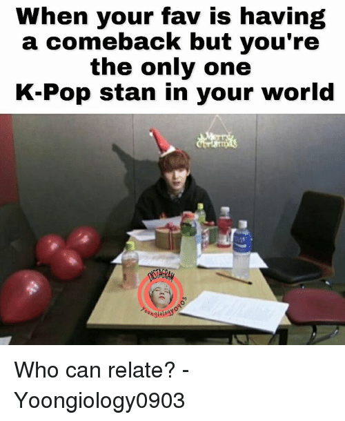 Stanning: When your fav is having  a comeback but you're  the only one  K-Pop stan in your world Who can relate?   - Yoongiology0903