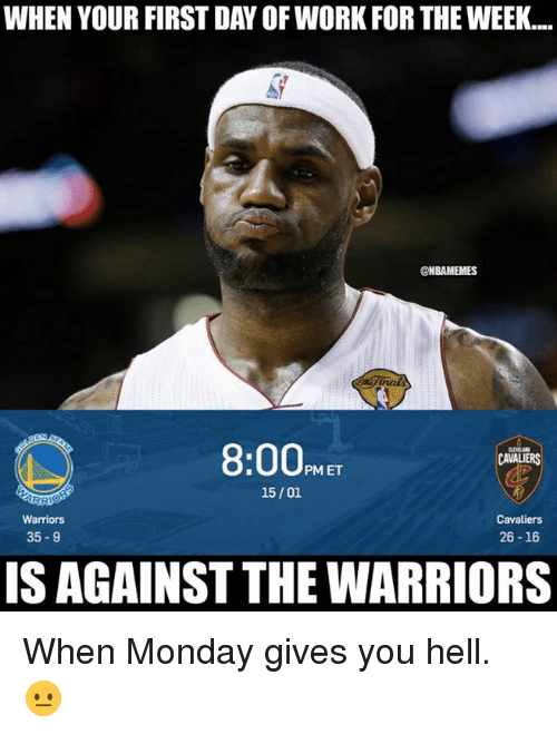 Nba, Work, and Cavaliers: WHEN YOUR FIRST DAY OF WORK FOR THE WEEK...  @NBAMEMES  8:00PME  CAVALIERS  15/01  Cavaliers  26-16  Warriors  35-9  IS AGAINST THE WARRIORS When Monday gives you hell. 😐