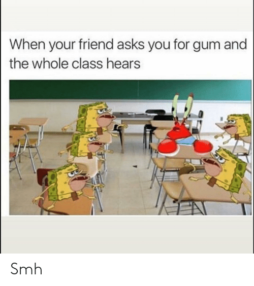 Funny, Smh, and Asks: When your friend asks you for gum and  the whole class hears Smh