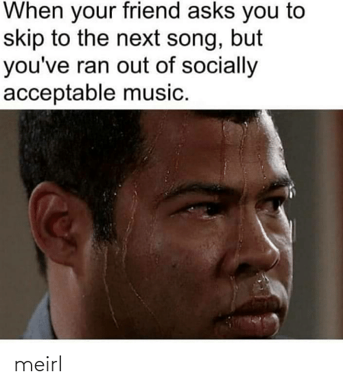 Asks: When your friend asks you to  skip to the next song, but  you've ran out of socially  acceptable music. meirl