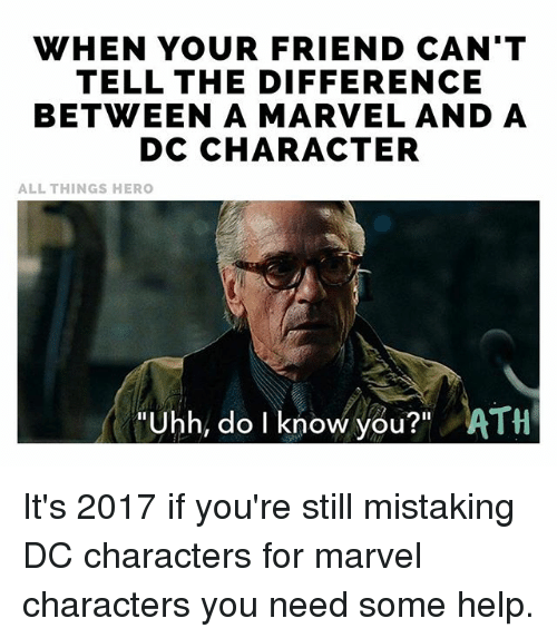 """Do I Know You: WHEN YOUR FRIEND CAN'T  TELL THE DIFFERENCE  BETWEEN A MARVEL AND A  DC CHARACTER  ALL THINGS HERO  Uhh, do I know you?"""" ATH It's 2017 if you're still mistaking DC characters for marvel characters you need some help."""