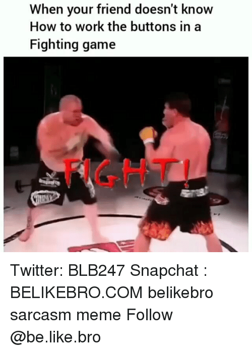 fighting game: When your friend doesn't knovw  How to work the buttons in a  Fighting game  GHT Twitter: BLB247 Snapchat : BELIKEBRO.COM belikebro sarcasm meme Follow @be.like.bro