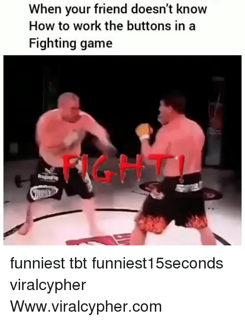 fighting game: When your friend doesn't know  How to work the buttons in a  Fighting game  FIGHT funniest tbt funniest15seconds viralcypher Www.viralcypher.com